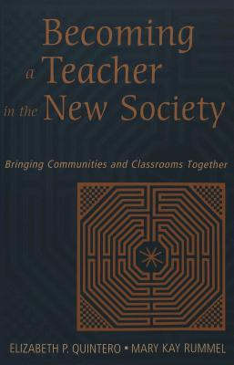 Becoming A Teacher In The New Society: Bringing Communities And Classrooms Together  by  Elizabeth P. Quintero