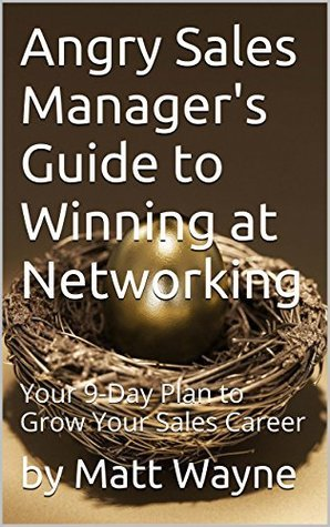 Angry Sales Managers Guide to Winning at Networking: Your 9-Day Plan to Grow Your Sales Career  by  Matt Wayne