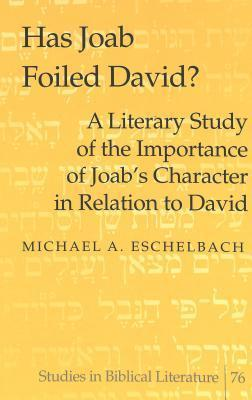 Has Joab Foiled David?: A Literary Study of the Importance of Joabs Character in Relation to David  by  Michael A. Eschelbach