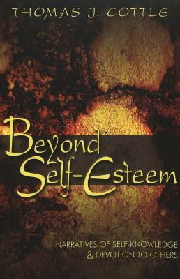 Beyond Self Esteem: Narratives Of Self Knowledge & Devotion To Others  by  Thomas J. Cottle