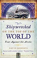 Shipwrecked on the Top of the World: Four Against the Arctic