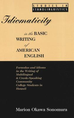 Idiomaticity in the Basic Writing of American English: Formulas and Idioms in the Writing of Multilingual and Creole-Speaking Community College Students in Hawaii  by  Marion Okawa Sonomura