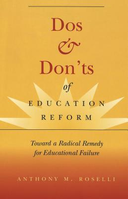 Dos & Donts Of Education Reform: Toward A Radical Remedy For Educational Failure Anthony M. Roselli