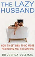 The Lazy Husband: How to Get Men to Do More Parenting and Housework