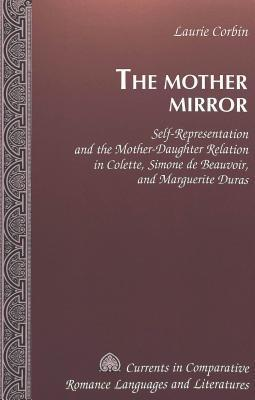 The Mother Mirror: Self Representation And The Mother Daughter Relation In Colette, Simone De Beauvoir, And Marguerite Duras  by  Laurie Corbin