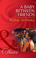 A Baby Between Friends (Mills & Boon Desire) (The Good, the Bad and the Texan - Book 2)