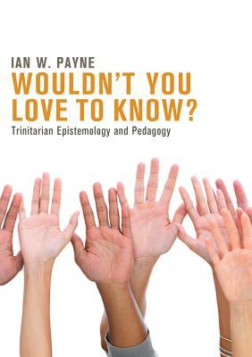 Wouldnt You Love to Know?: Trinitarian Epistemology and Pedagogy  by  Ian W Payne