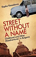 Street Without a Name: Childhood and Other Misadventures in Bulgaria: Childhood and Other Misadventures in Bulgaria