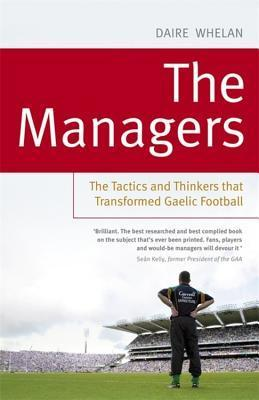 The Managers: The Tactics and Thinkers That Transformed Gaelic Football Daire Whelan