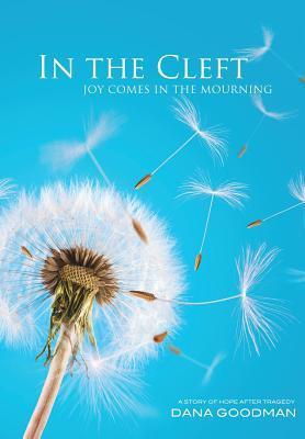 In the Cleft Joy Comes In the Mourning:  A Story of Hope After Tragedy Dana Goodman