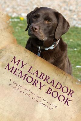 My Labrador Memory Book: A Dog Journal for You to Record Your Dogs Life as It Happens!  by  Debbie Miller