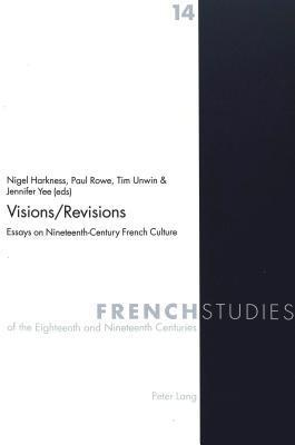 Visions/Revisions: Essays On Nineteenth Century French Culture Nigel Harkness