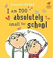I Am Absolutely Too Small For School (Charlie & Lola)