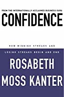 Confidence: How Winning Streaks and Losing Streaks Begin and End. Rosabeth Moss Kanter