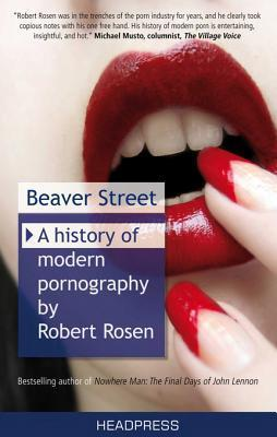 Beaver Street: A History of Modern Pornography: From the Birth of Phone Sex to the Skin Mag in Cyberspace: An Investigative Memoir  by  Robert Rosen