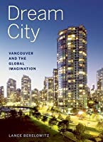 Dream City: Vancouver and the Global Imagination: Vancouver and the Global Imagination