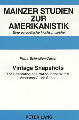 Vintage Snapshots: The Fabrication Of A Nation In The W. P. A. American Guide Series  by  Petra Schindler-Carter