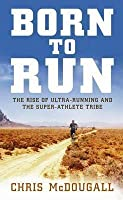 Born To Run: The Rise Of Ultra Running And The Super Athlete Tribe