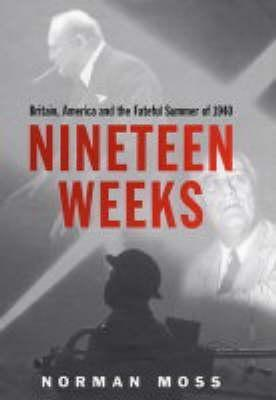 Nineteen Weeks: Britain, America and the Fateful Summer of 1940. Norman Moss  by  Norman Moss