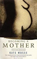 Becoming a Mother: A Companion to Pregnancy and Birth