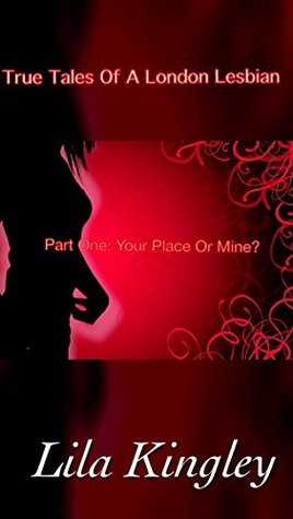 True Tales Of A London Lesbian, Part One: My Place Or Yours?  by  Lila Kingley