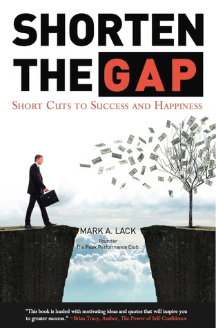 Shorten The Gap: Short Cuts to Success and Happiness  by  Mark Lack