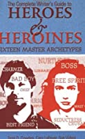 The complete writer's guide to heroes & heroines : sixteen master archetypes
