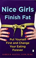 Nice Girls Finish Fat: Put Yourself First and Change Your Eating Forever