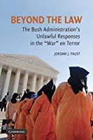 """Beyond the Law: The Bush Administration S Unlawful Responses in the """"War"""" on Terror"""