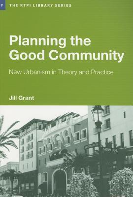 Planning the Good Community: New Urbanism in Theory and Practice  by  Jill Grant