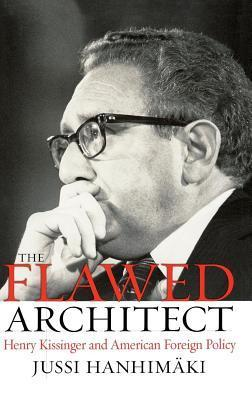 Flawed Architect: Henry Kissinger and American Foreign Policy Jussi M. Hanhimäki