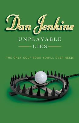 Unplayable Lies: (The Only Golf Book Youll Ever Need) Dan Jenkins