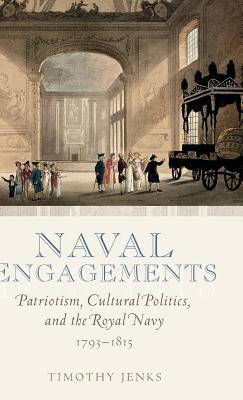 Naval Engagements: Patriotism, Cultural Politics, and the Royal Navy 1793-1815  by  Timothy Jenks