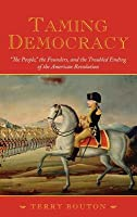 Taming Democracy: The People, the Founders, and the Troubled Ending of the American Revolution