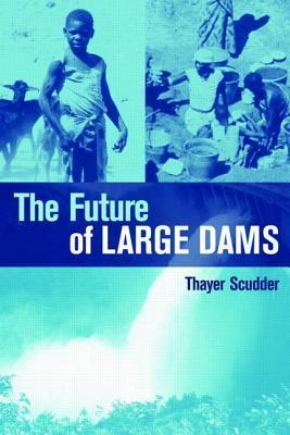 Future of Large Dams: Dealing with Social, Environmental, Institutional and Political Costs  by  Thayer Scudder