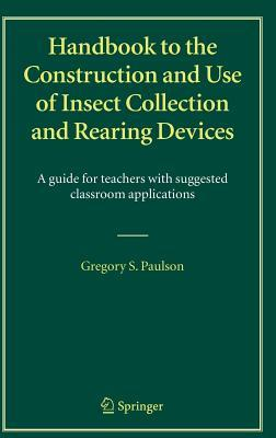 Handbook to the Construction and Use of Insect Collection and Rearing Devices: A Guide for Teachers with Suggested Classroom Applications  by  Gregory S Paulson