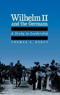 Wilhelm II and the Germans: A Study in Leadership  by  Thomas Kohut