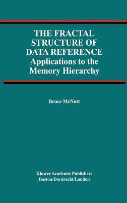 Fractal Structure of Data Reference, The: Applications to the Memory Hierarchy Bruce McNutt