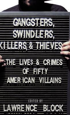 Gangsters, Swindlers, Killers, and Thieves: The Lives and Crimes of Fifty American Villains  by  Lawrence Block