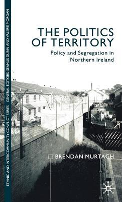 The Politics of Territory: Policy and Segregation in Northern Ireland  by  Brendan Murtagh