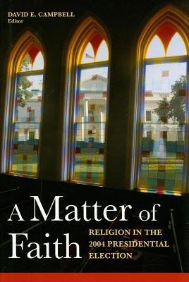 Matter of Faith, A: Religion in the 2004 Presidential Election  by  David E. Campbell