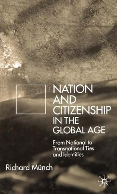 Nation and Citizenship in the Global Age: From National to Transnational Ties and Identities  by  Richard Münch