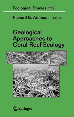Geological Approaches to Coral Reef Ecology. Ecological Studies Vol 192.  by  Richard B. Aronson