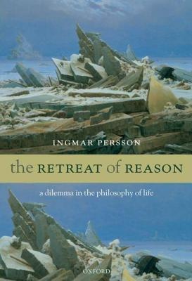 Retreat of Reason: A Dilemma in the Philosophy of Life Ingmar Persson
