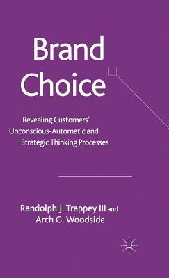 Brand Choice: Revealing Customers Unconscious-Automatic and Strategic Thinking Processes  by  Randolph J. Trappey