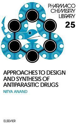 Approaches to Design and Synthesis of Antiparasitic Drugs. Pharmacochemistry Library, Volume 25.  by  N Anand