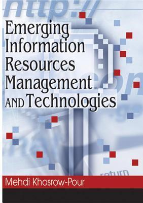 Emerging Information Resources Management and Technologies  by  Mehdi Khosrow-Pour