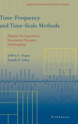 Time?frequency and Time?scale Methods: Adaptive Decompositions, Uncertainty Principles, and Sampling Jeffrey A Hogan