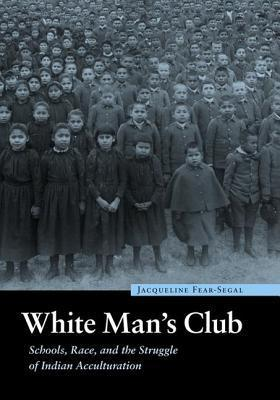 White Mans Club: Schools, Race, and the Struggle of Indian Acculturation. Indigenous Education. Jacqueline Fear-Segal