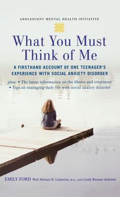 What You Must Think of Me: A Firsthand Account of One Teenagers Experience with Social Anxiety Disorder. Adolescent Mental Health Initiative.  by  Emily Ford
